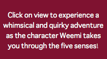 Click on view to experience a whimsical and quirky adventure as the character Weemi takes you through the five senses!